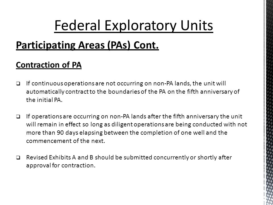 Participating Areas (PAs) Cont. Contraction of PA If continuous operations are not occurring on non-PA lands, the unit will automatically contract to