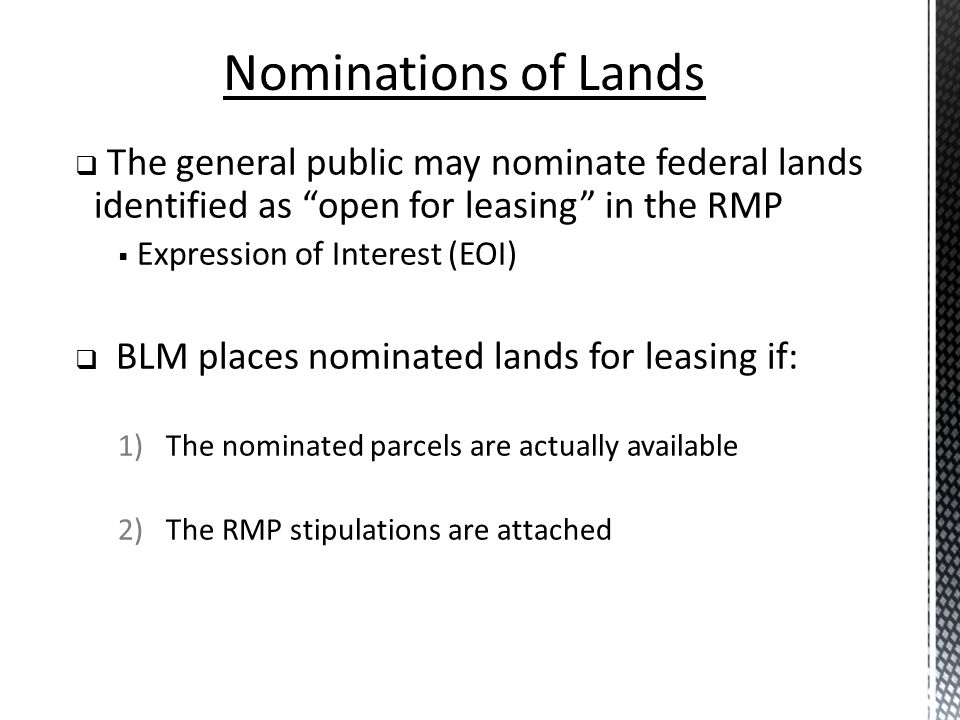 Adjudication Agency process for decisions or orders, determination of rights and liabilities Determined by the BLM on a case by case basis Rules are governed by the Administrative Procedure Act Interior Board of Land Appeals Issues final decisions of the DOI Review appeals from BLM decisions Headed by Administrative Judges Federal Leasing: Adjudication