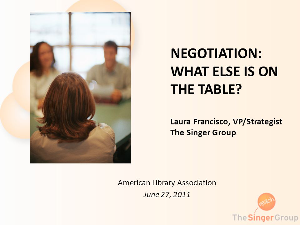 NEGOTIATION: WHAT ELSE IS ON THE TABLE? Laura Francisco, VP/Strategist The Singer Group American Library Association June 27, 2011