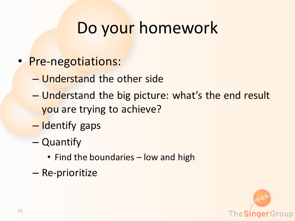 Do your homework Pre-negotiations: – Understand the other side – Understand the big picture: whats the end result you are trying to achieve? – Identif