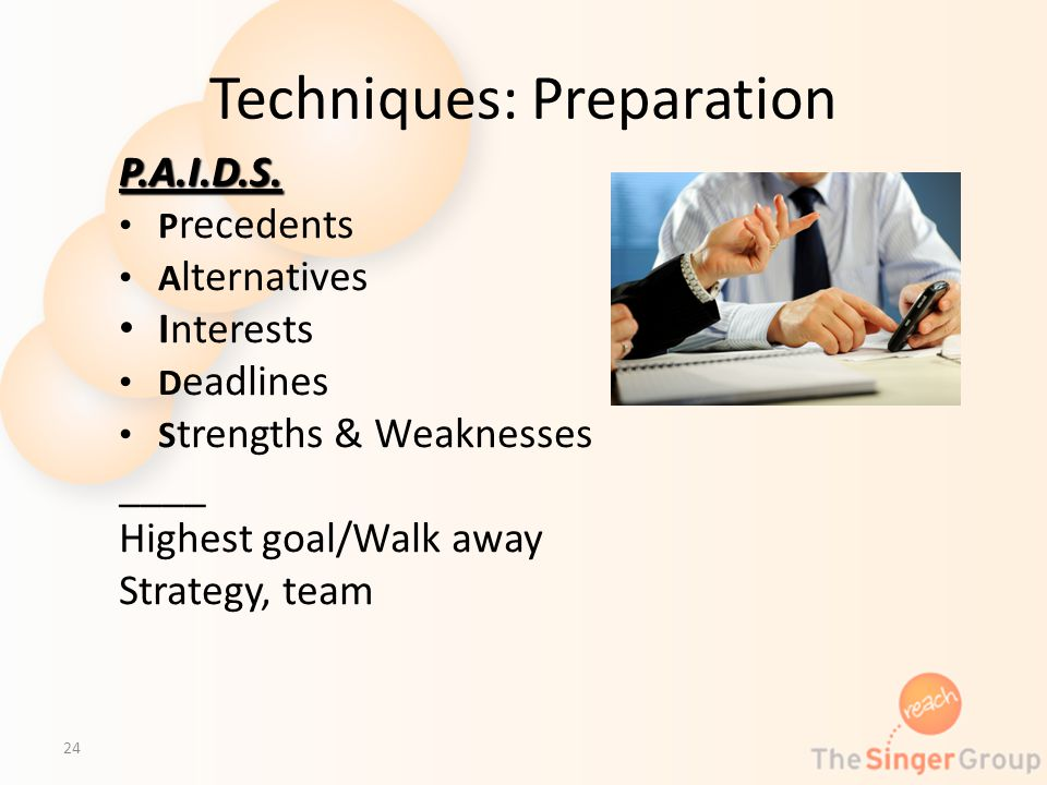 Techniques: Preparation P.A.I.D.S. P recedents A lternatives Interests D eadlines S trengths & Weaknesses ____ Highest goal/Walk away Strategy, team 2
