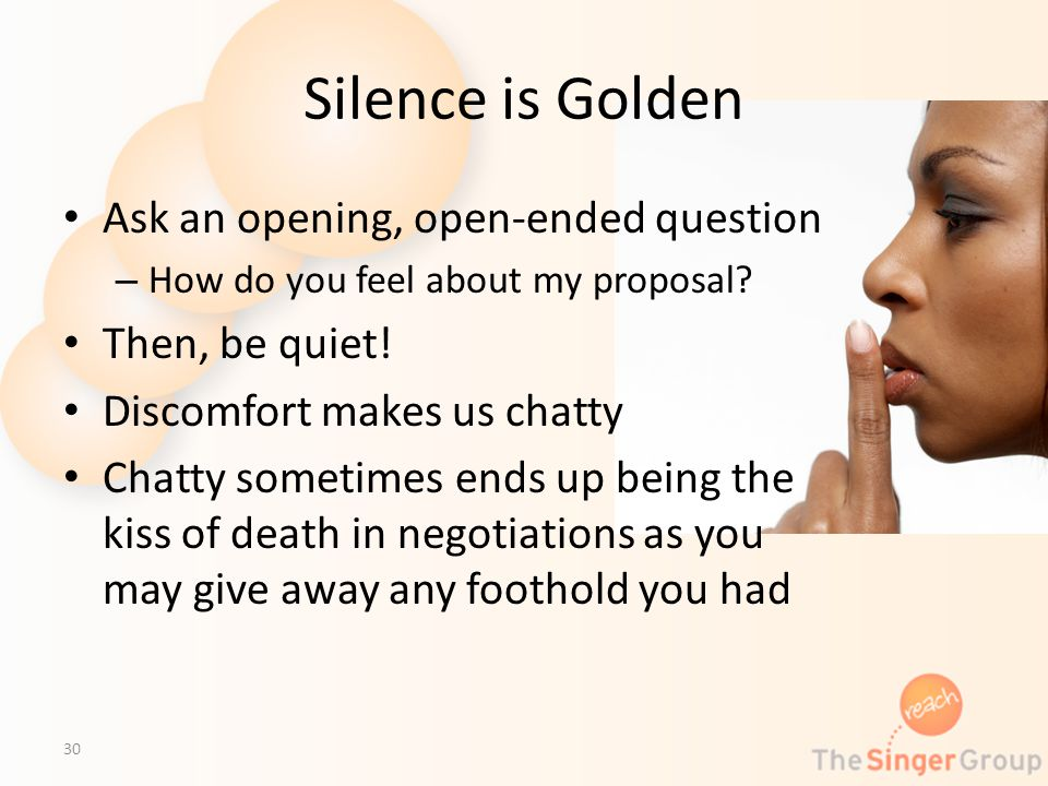 Silence is Golden Ask an opening, open-ended question – How do you feel about my proposal? Then, be quiet! Discomfort makes us chatty Chatty sometimes