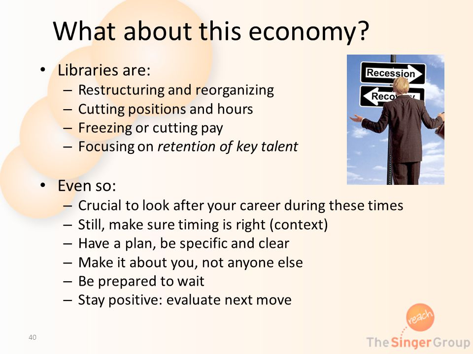 What about this economy? Libraries are: – Restructuring and reorganizing – Cutting positions and hours – Freezing or cutting pay – Focusing on retenti