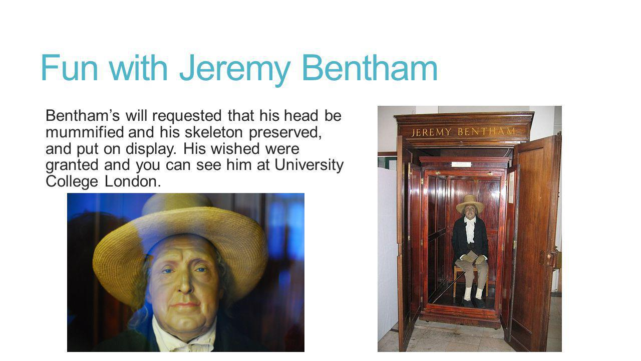 Fun with Jeremy Bentham Benthams will requested that his head be mummified and his skeleton preserved, and put on display.