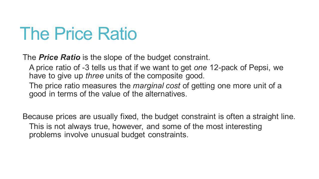 The Price Ratio The Price Ratio is the slope of the budget constraint.