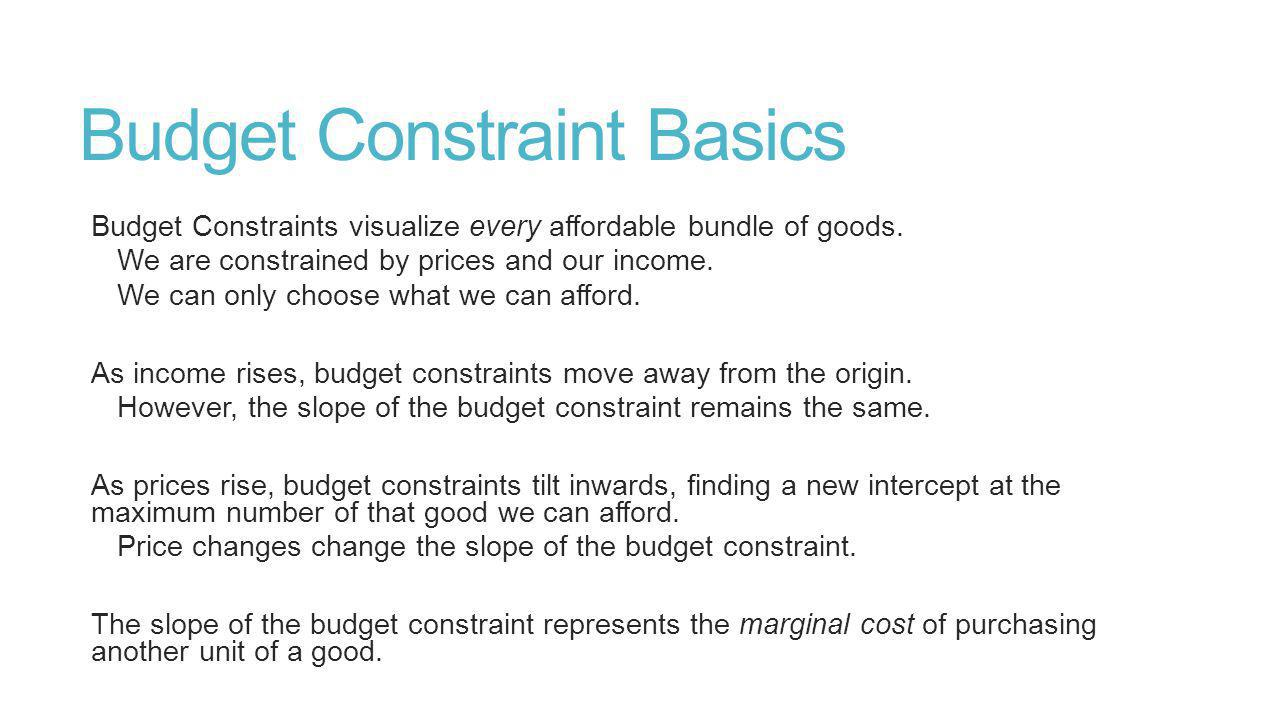 Budget Constraint Basics Budget Constraints visualize every affordable bundle of goods.