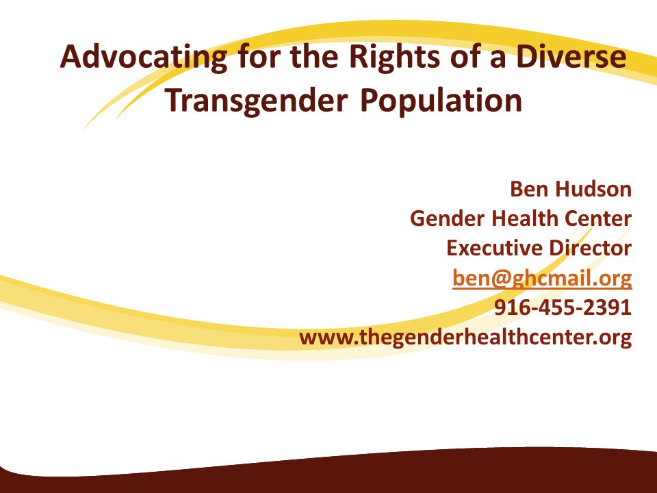 Advocating for the Rights of a Diverse Transgender Population Ben Hudson Gender Health Center Executive Director ben@ghcmail.org 916-455-2391 www.theg