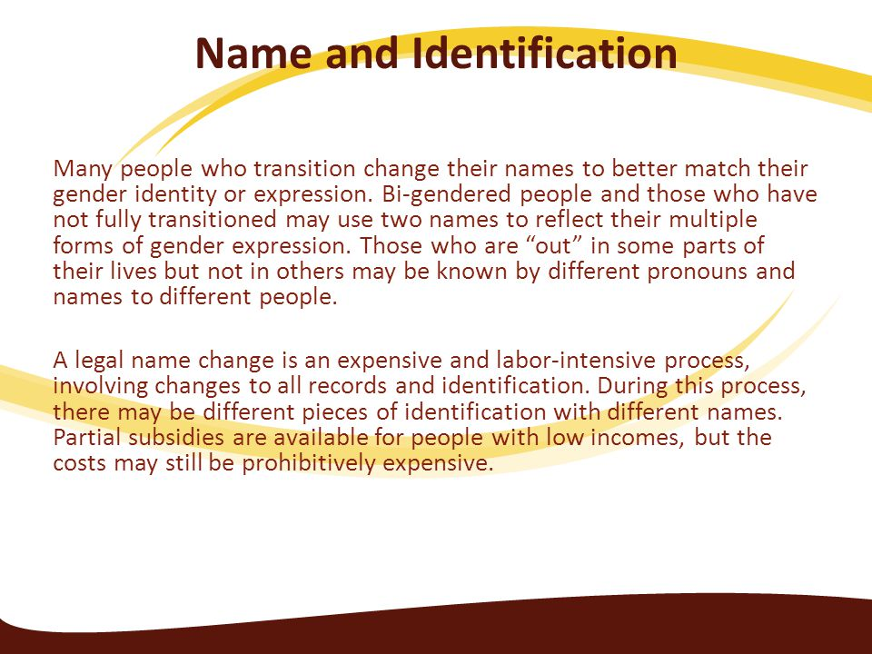 Name and Identification Many people who transition change their names to better match their gender identity or expression. Bi-gendered people and thos