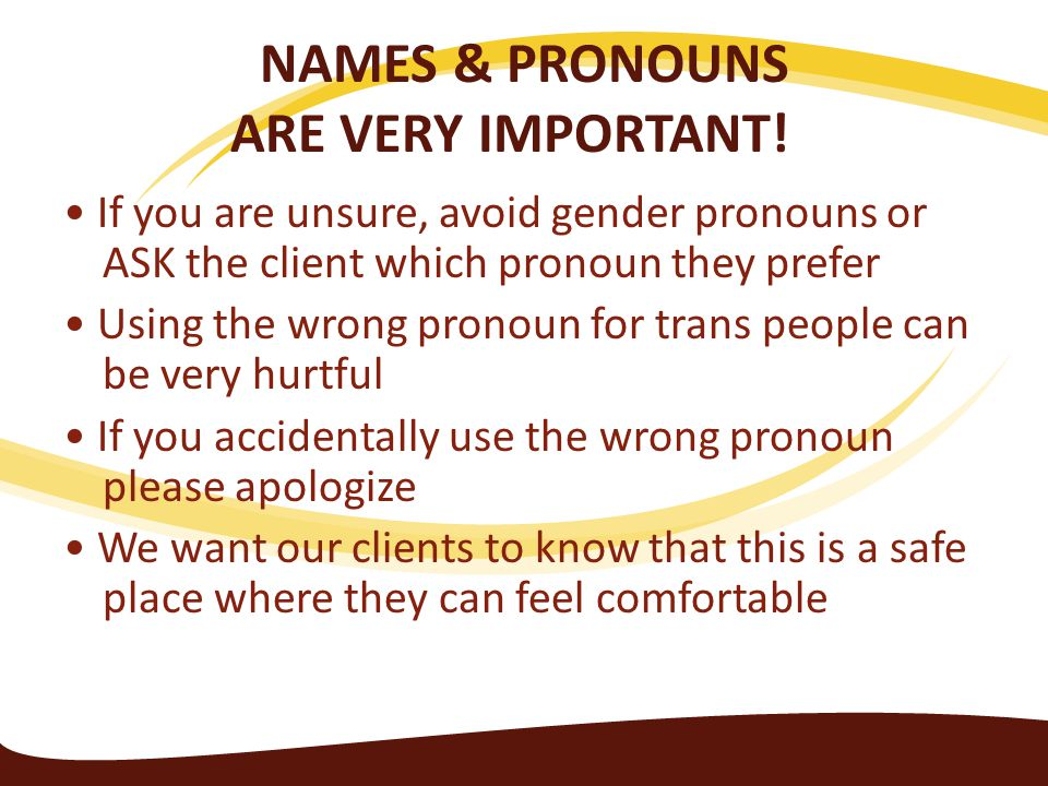 NAMES & PRONOUNS ARE VERY IMPORTANT! If you are unsure, avoid gender pronouns or ASK the client which pronoun they prefer Using the wrong pronoun for