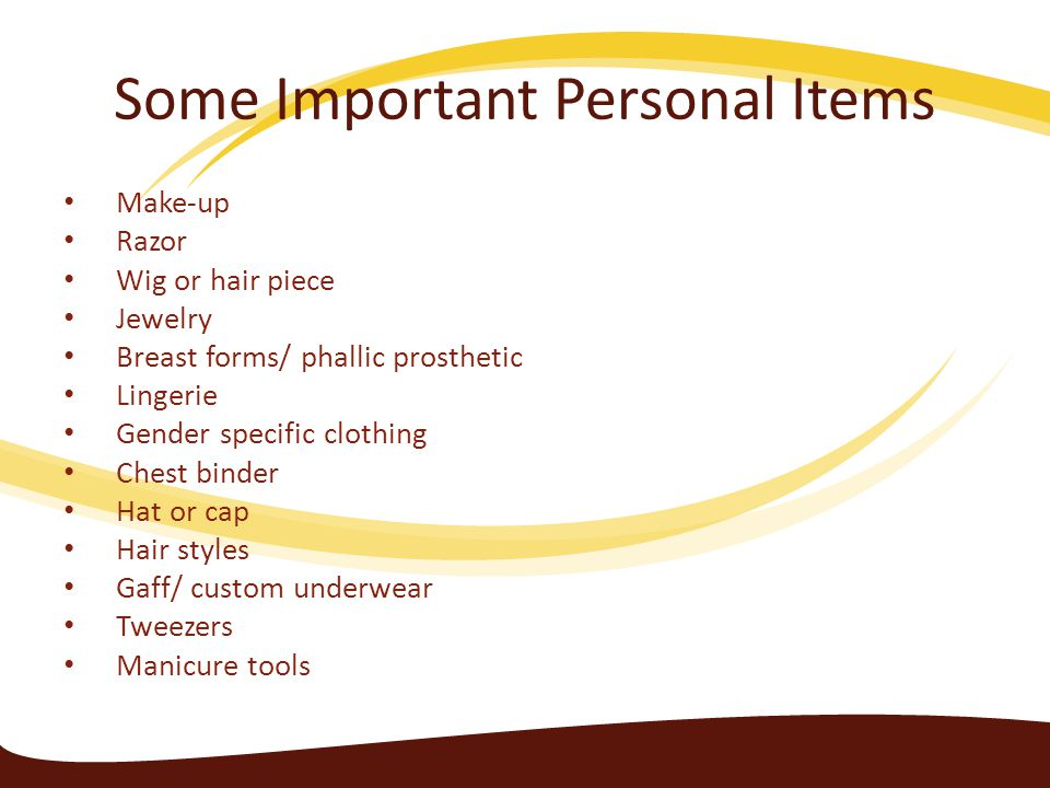 Some Important Personal Items Make-up Razor Wig or hair piece Jewelry Breast forms/ phallic prosthetic Lingerie Gender specific clothing Chest binder