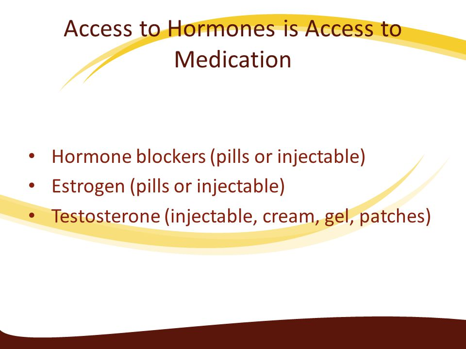 Access to Hormones is Access to Medication Hormone blockers (pills or injectable) Estrogen (pills or injectable) Testosterone (injectable, cream, gel,