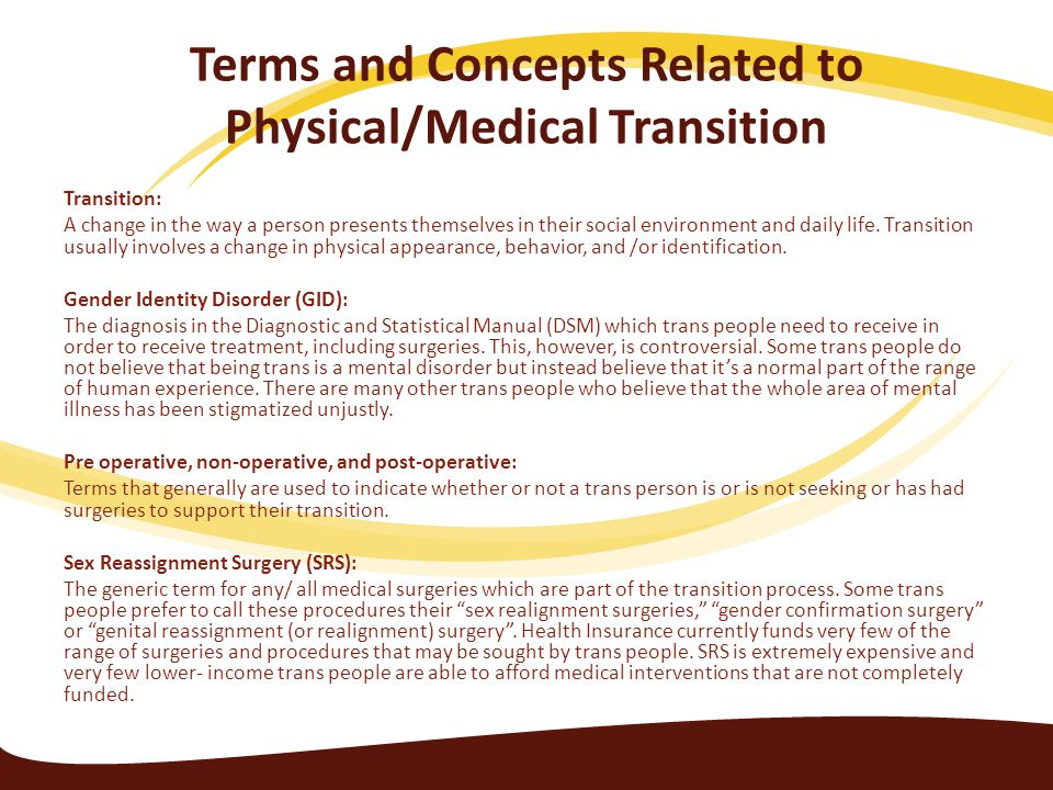 Terms and Concepts Related to Physical/Medical Transition Transition: A change in the way a person presents themselves in their social environment and