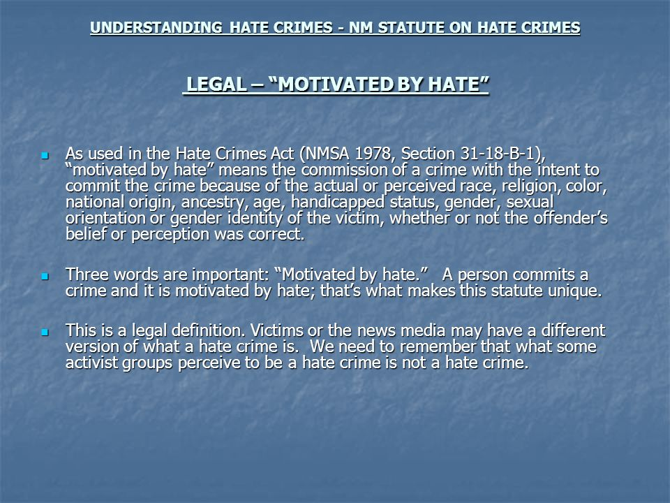 UNDERSTANDING HATE CRIMES - NM STATUTE ON HATE CRIMES LEGAL – MOTIVATED BY HATE As used in the Hate Crimes Act (NMSA 1978, Section 31-18-B-1), motivated by hate means the commission of a crime with the intent to commit the crime because of the actual or perceived race, religion, color, national origin, ancestry, age, handicapped status, gender, sexual orientation or gender identity of the victim, whether or not the offenders belief or perception was correct.