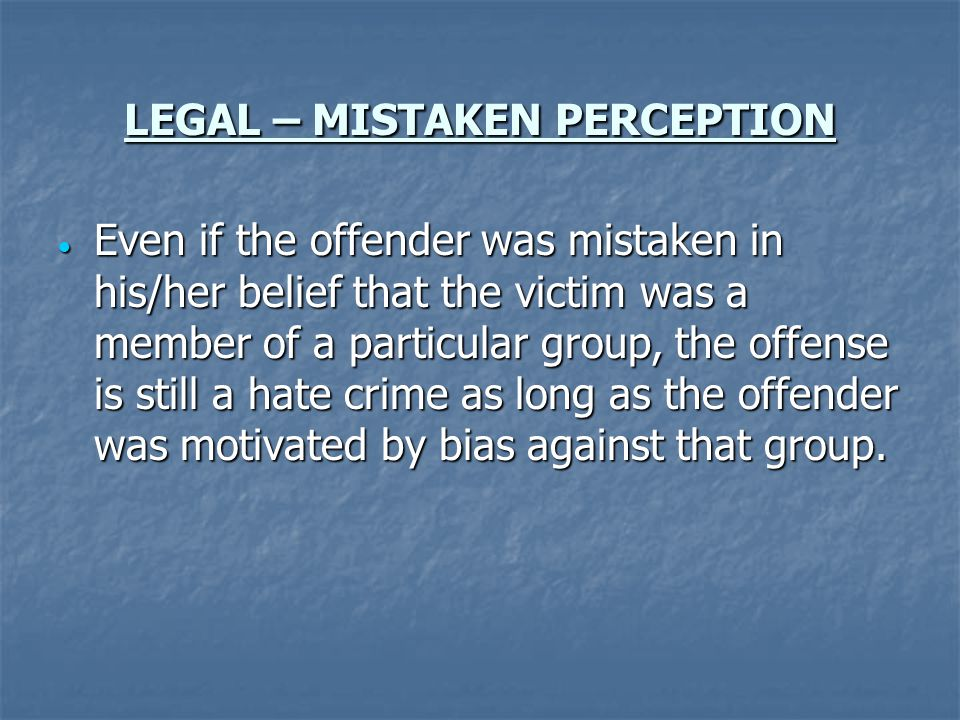 LEGAL – MISTAKEN PERCEPTION Even if the offender was mistaken in his/her belief that the victim was a member of a particular group, the offense is still a hate crime as long as the offender was motivated by bias against that group.