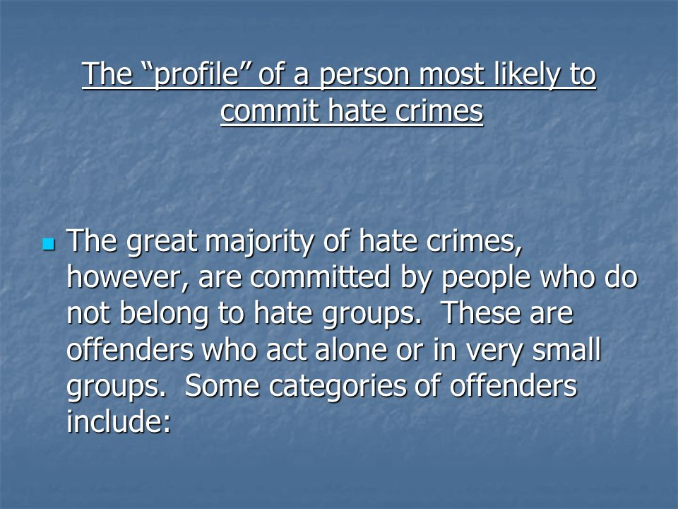 The profile of a person most likely to commit hate crimes The great majority of hate crimes, however, are committed by people who do not belong to hate groups.