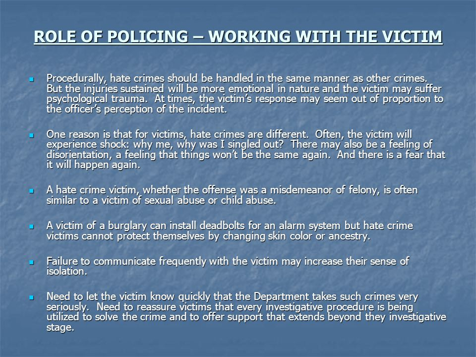 ROLE OF POLICING – WORKING WITH THE VICTIM Procedurally, hate crimes should be handled in the same manner as other crimes.