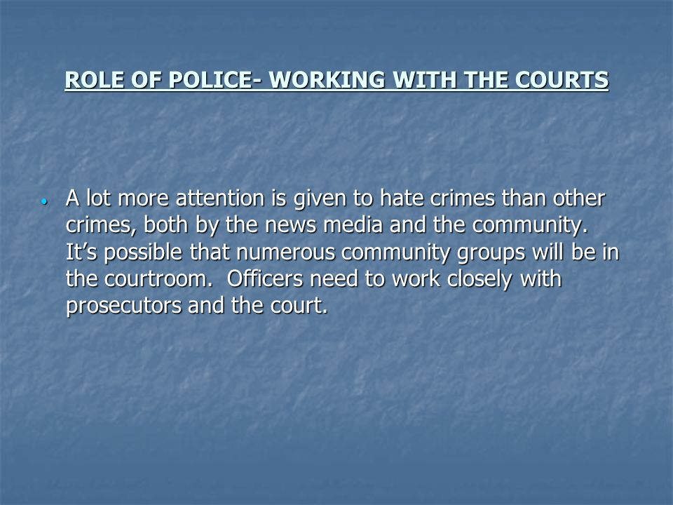 ROLE OF POLICE- WORKING WITH THE COURTS A lot more attention is given to hate crimes than other crimes, both by the news media and the community.