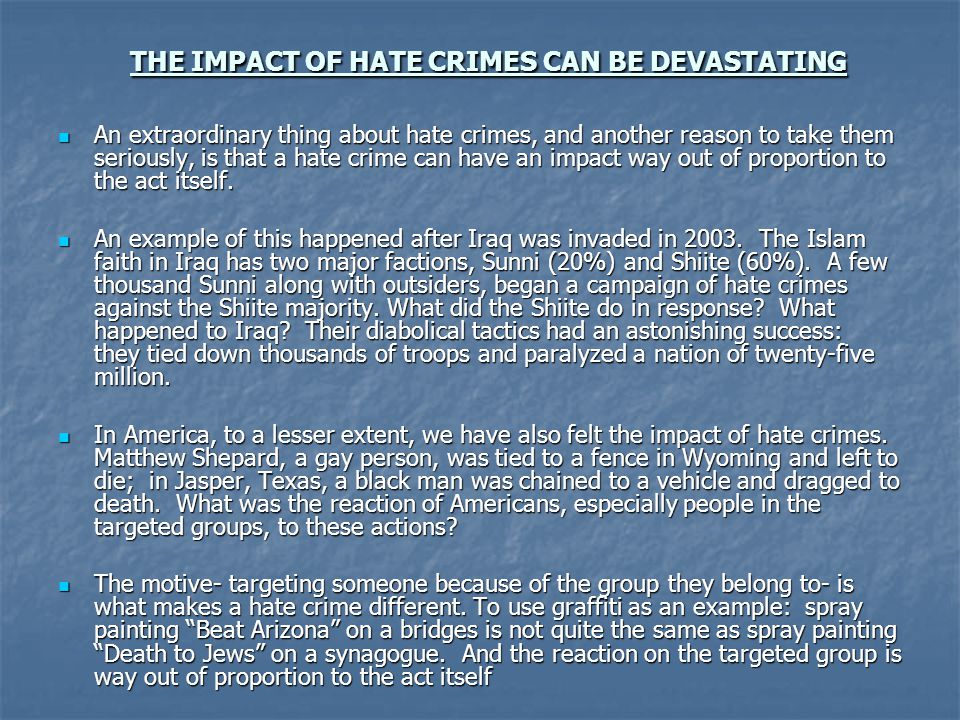 THE IMPACT OF HATE CRIMES CAN BE DEVASTATING An extraordinary thing about hate crimes, and another reason to take them seriously, is that a hate crime can have an impact way out of proportion to the act itself.