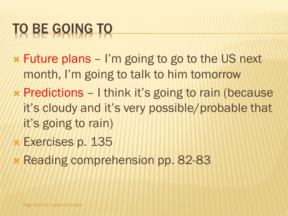 Olga Denti & Luisanna Fodde Future plans – Im going to go to the US next month, Im going to talk to him tomorrow Predictions – I think its going to rain (because its cloudy and its very possible/probable that its going to rain) Exercises p.