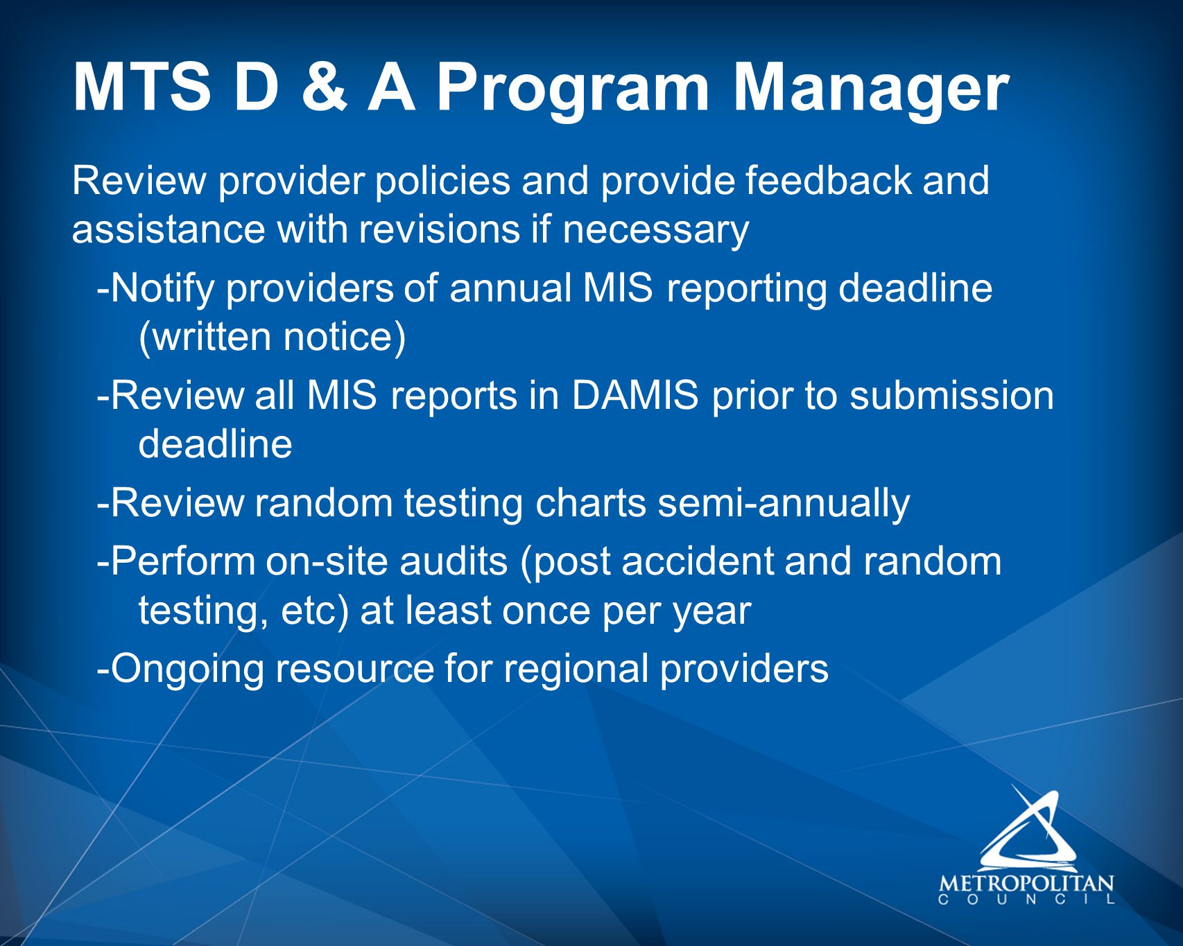 MTS D & A Program Manager Review provider policies and provide feedback and assistance with revisions if necessary -Notify providers of annual MIS reporting deadline (written notice) -Review all MIS reports in DAMIS prior to submission deadline -Review random testing charts semi-annually -Perform on-site audits (post accident and random testing, etc) at least once per year -Ongoing resource for regional providers