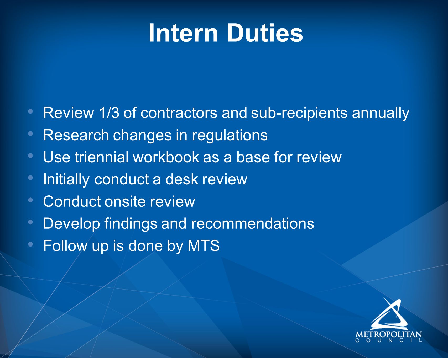 Intern Duties Review 1/3 of contractors and sub-recipients annually Research changes in regulations Use triennial workbook as a base for review Initially conduct a desk review Conduct onsite review Develop findings and recommendations Follow up is done by MTS
