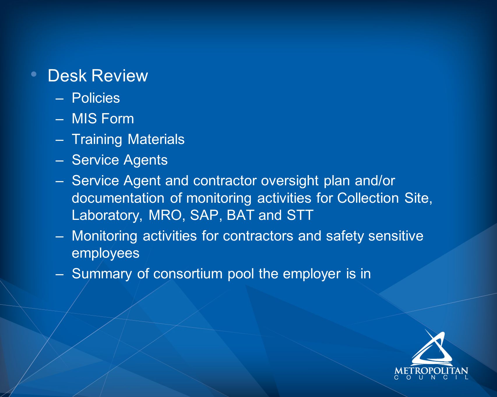 Desk Review –Policies –MIS Form –Training Materials –Service Agents –Service Agent and contractor oversight plan and/or documentation of monitoring activities for Collection Site, Laboratory, MRO, SAP, BAT and STT –Monitoring activities for contractors and safety sensitive employees –Summary of consortium pool the employer is in