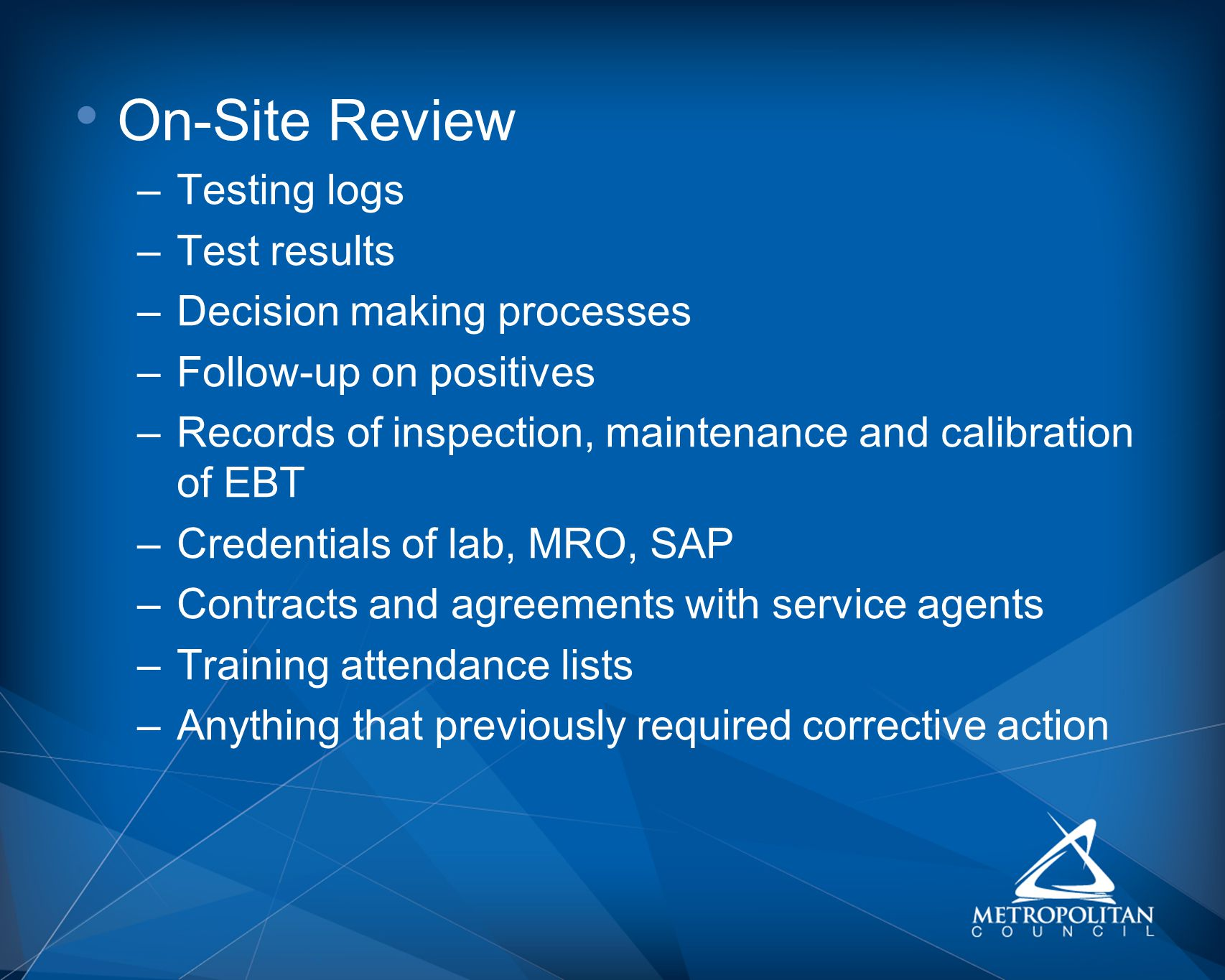 On-Site Review –Testing logs –Test results –Decision making processes –Follow-up on positives –Records of inspection, maintenance and calibration of EBT –Credentials of lab, MRO, SAP –Contracts and agreements with service agents –Training attendance lists –Anything that previously required corrective action