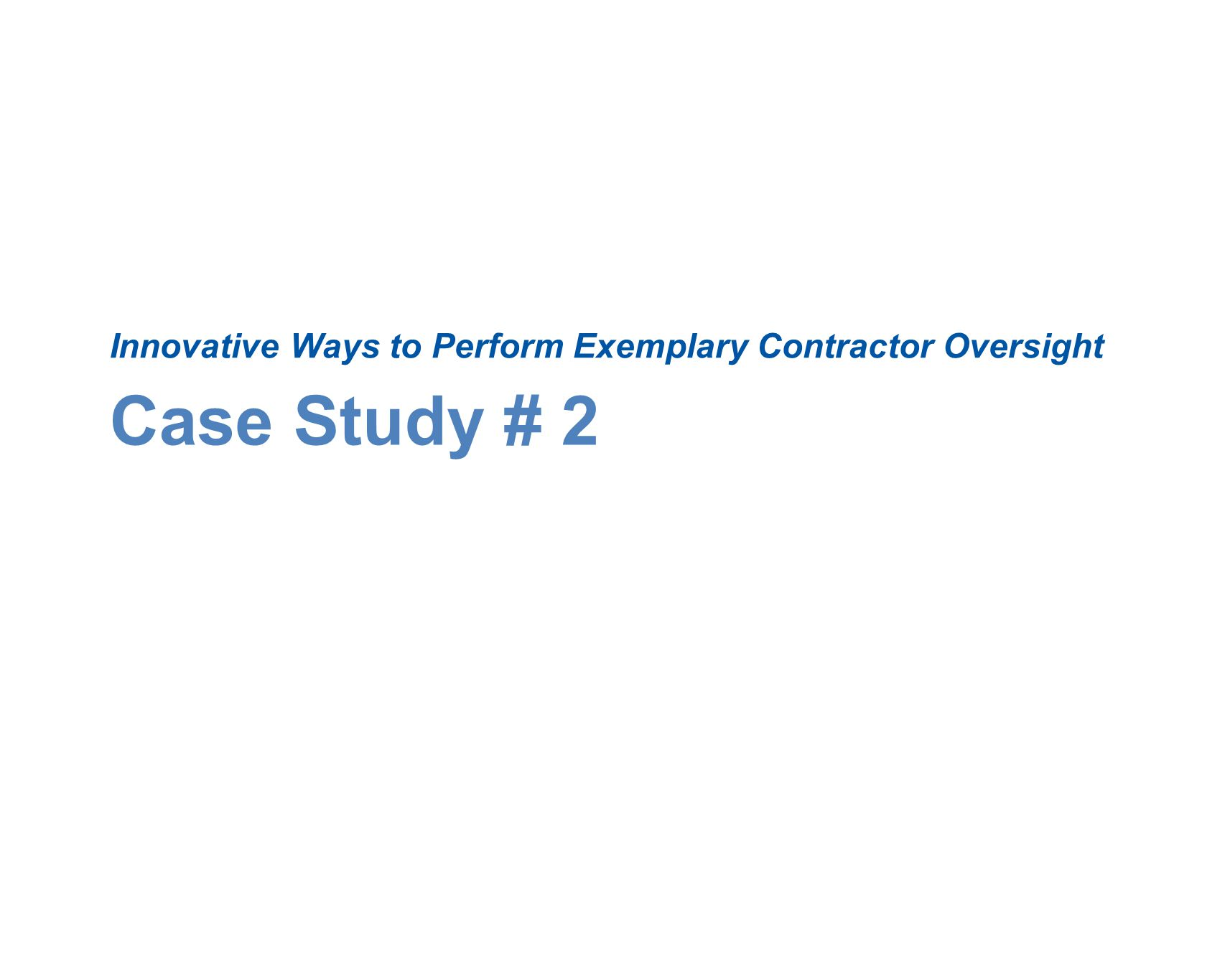 Case Study # 2 Innovative Ways to Perform Exemplary Contractor Oversight