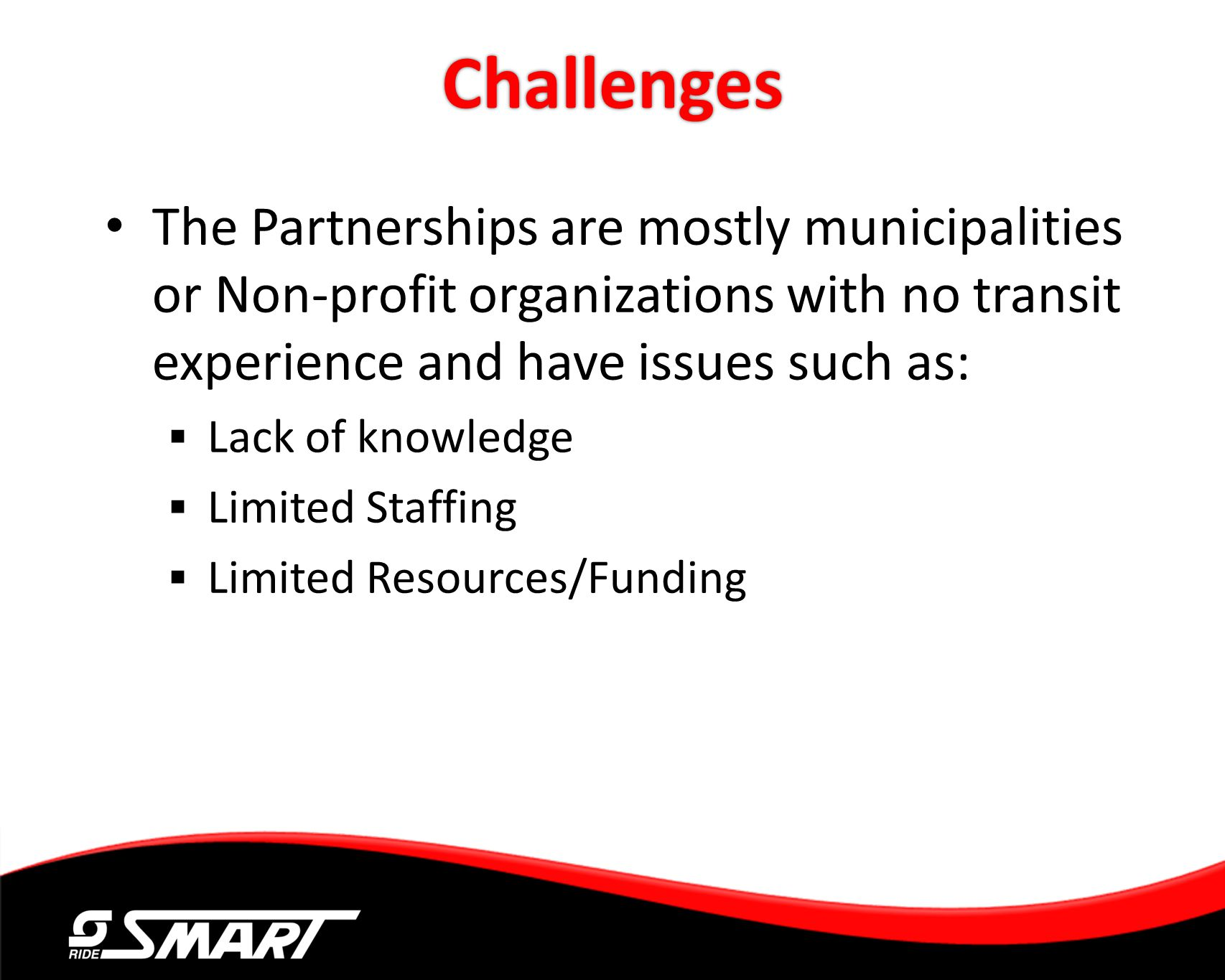 Challenges The Partnerships are mostly municipalities or Non-profit organizations with no transit experience and have issues such as: Lack of knowledg