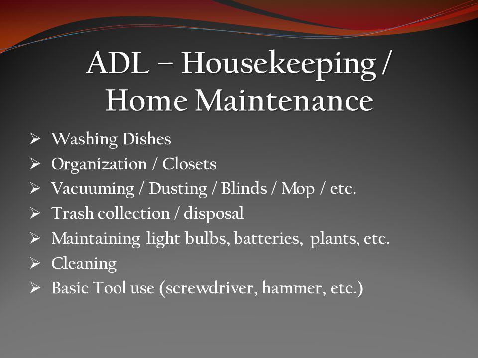 ADL – Housekeeping / Home Maintenance Washing Dishes Organization / Closets Vacuuming / Dusting / Blinds / Mop / etc.