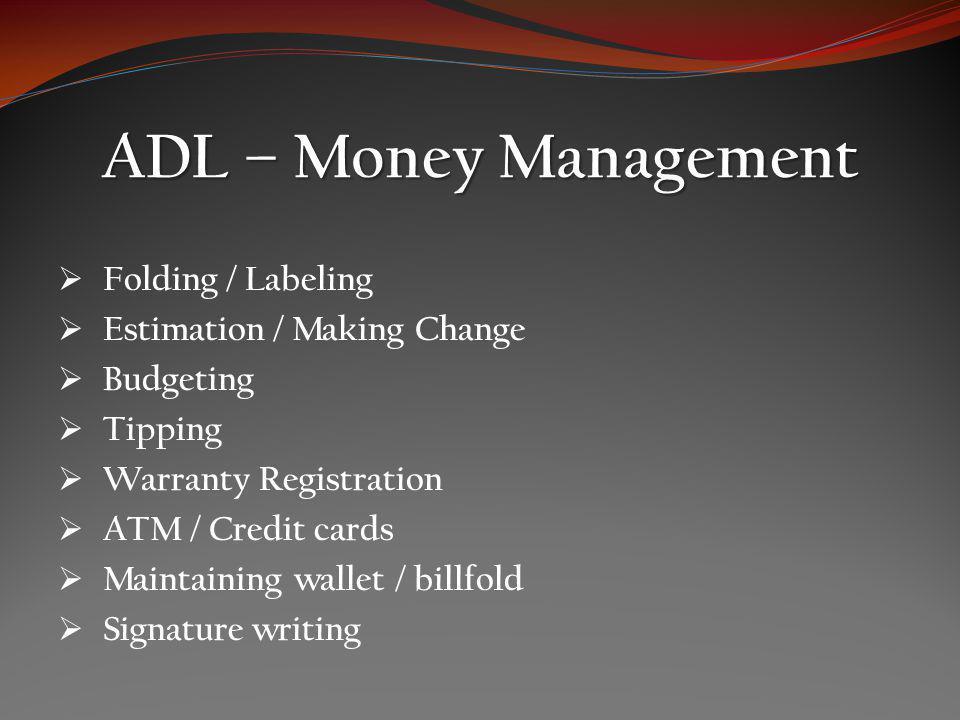 ADL – Money Management Folding / Labeling Estimation / Making Change Budgeting Tipping Warranty Registration ATM / Credit cards Maintaining wallet / billfold Signature writing