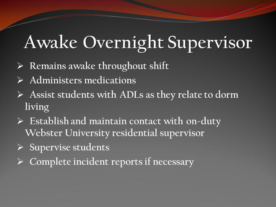 Awake Overnight Supervisor Remains awake throughout shift Administers medications Assist students with ADLs as they relate to dorm living Establish and maintain contact with on-duty Webster University residential supervisor Supervise students Complete incident reports if necessary