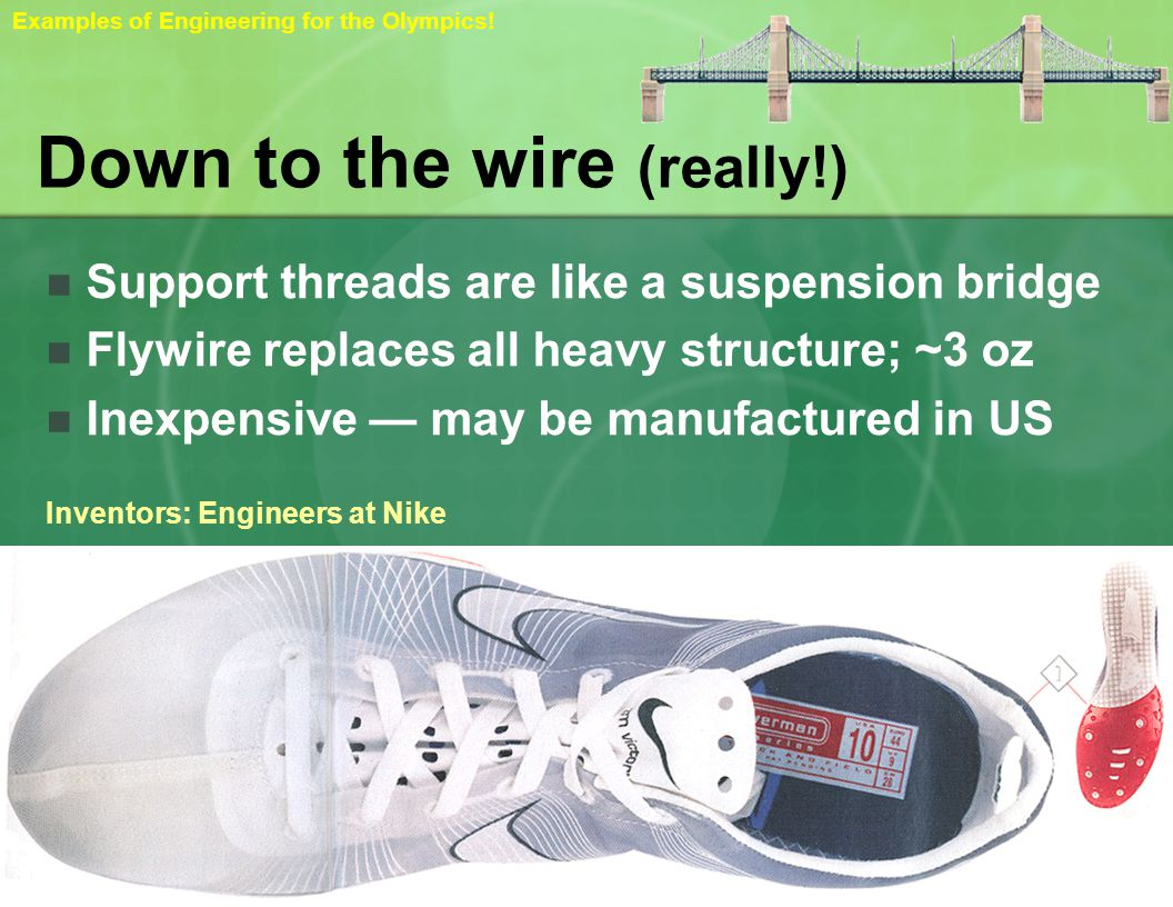 Down to the wire (really!) Support threads are like a suspension bridge Flywire replaces all heavy structure; ~3 oz Inexpensive may be manufactured in US Inventors: Engineers at Nike Examples of Engineering for the Olympics!