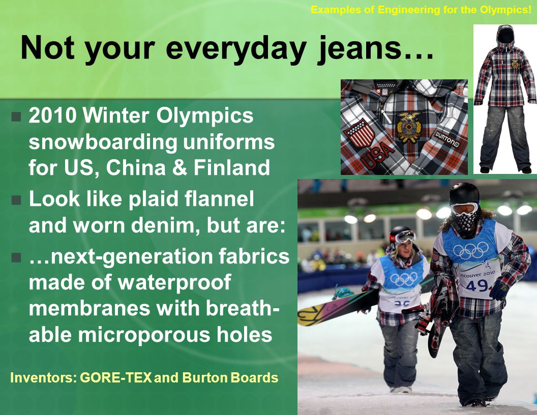 Not your everyday jeans… 2010 Winter Olympics snowboarding uniforms for US, China & Finland Look like plaid flannel and worn denim, but are: …next-generation fabrics made of waterproof membranes with breath- able microporous holes Inventors: GORE-TEX and Burton Boards Examples of Engineering for the Olympics!