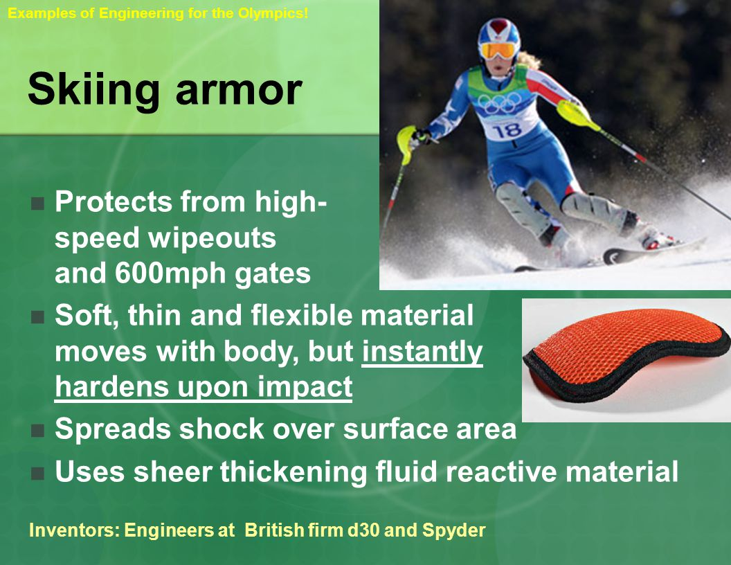 Skiing armor Protects from high- speed wipeouts and 600mph gates Soft, thin and flexible material moves with body, but instantly hardens upon impact Spreads shock over surface area Uses sheer thickening fluid reactive material Inventors: Engineers at British firm d30 and Spyder Examples of Engineering for the Olympics!