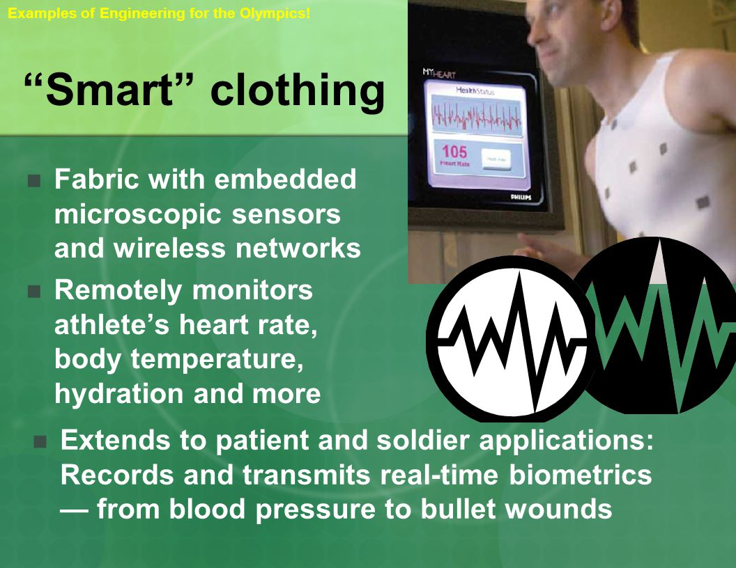 Smart clothing Fabric with embedded microscopic sensors and wireless networks Remotely monitors athletes heart rate, body temperature, hydration and more Extends to patient and soldier applications: Records and transmits real-time biometrics from blood pressure to bullet wounds Examples of Engineering for the Olympics!