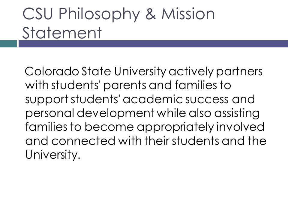 CSU Philosophy & Mission Statement Colorado State University actively partners with students parents and families to support students academic success and personal development while also assisting families to become appropriately involved and connected with their students and the University.