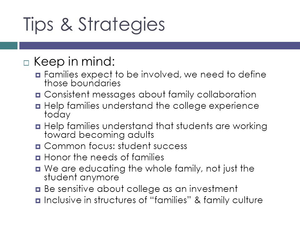 Tips & Strategies Keep in mind: Families expect to be involved, we need to define those boundaries Consistent messages about family collaboration Help families understand the college experience today Help families understand that students are working toward becoming adults Common focus: student success Honor the needs of families We are educating the whole family, not just the student anymore Be sensitive about college as an investment Inclusive in structures of families & family culture