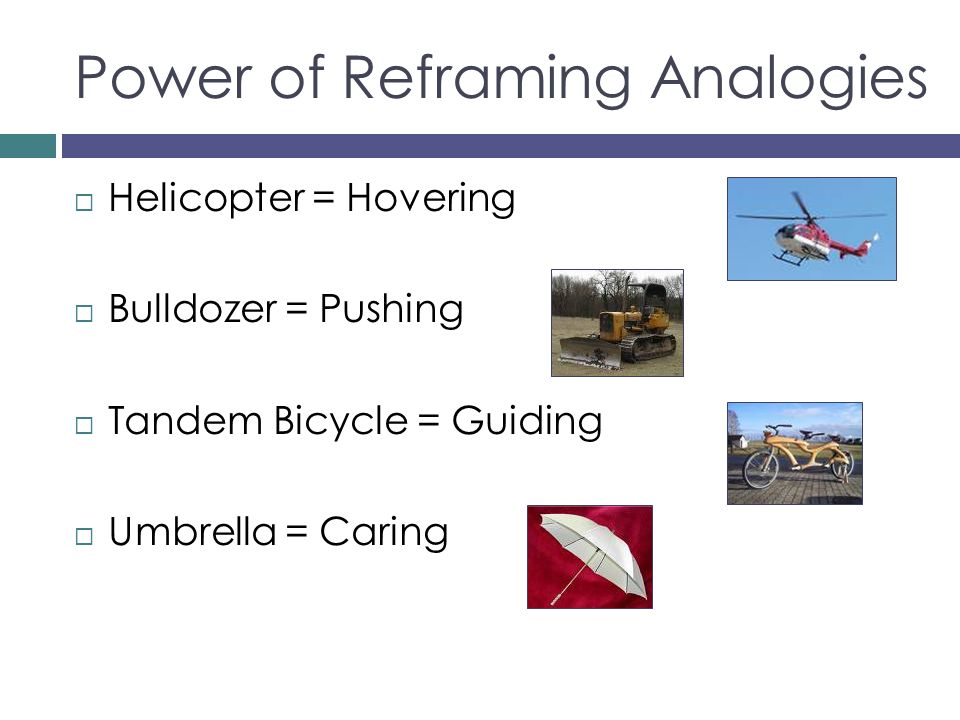 Power of Reframing Analogies Helicopter = Hovering Bulldozer = Pushing Tandem Bicycle = Guiding Umbrella = Caring