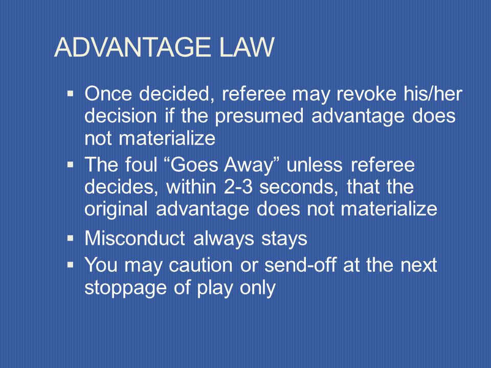 ADVANTAGE LAW Allows play to continue when the team against which an offense has been committed will benefit from such an advantage and penalizes the