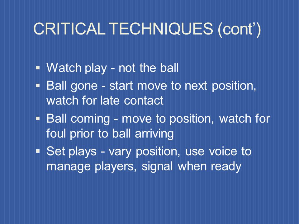 Proximity to fouls when: CRITICAL TECHNIQUES (cont) Challenge was very hard/ physical A player remains on the ground Opponents are not departing the a