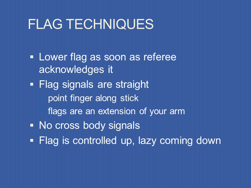 FLAG TECHNIQUES Flag to field side, always in referees view Switch flag while hands are low Flag motionless while running When signaling, stop, face f