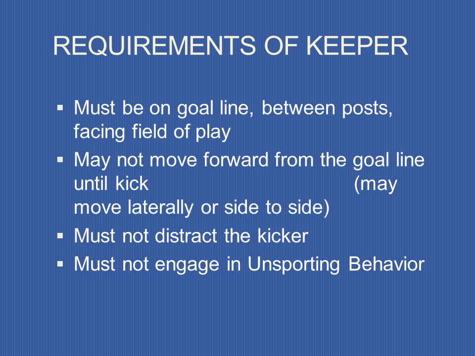 REQUIREMENTS OF KICKER Kick must be taken from the mark Ball must be kicked forward Kicker may feign a kick must not unnecessarily delay the kick must