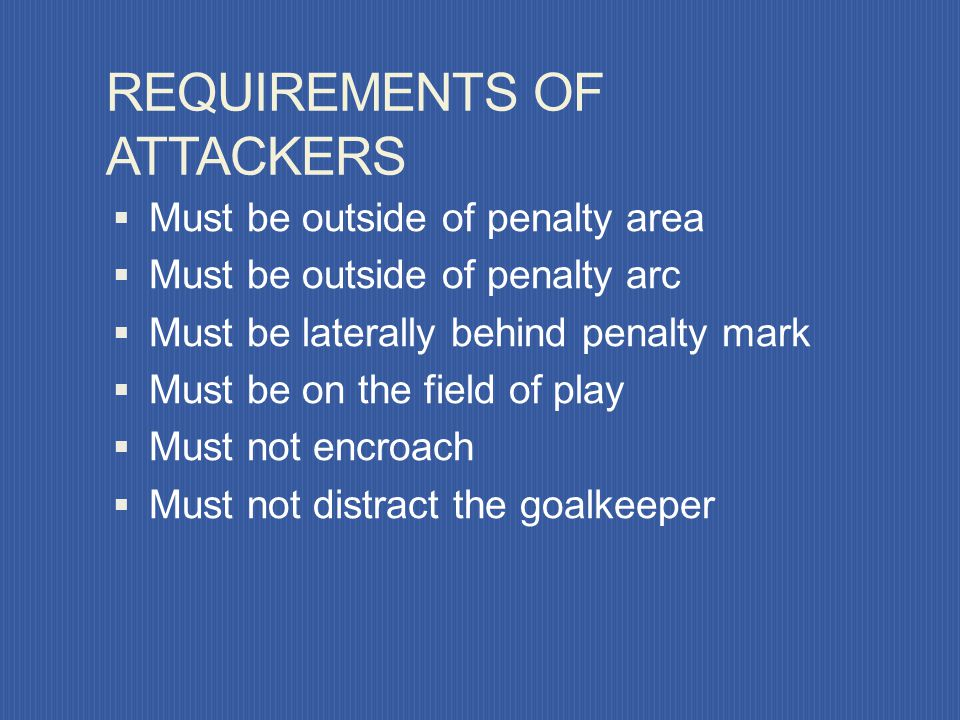 REQUIREMENTS OF KEEPER Must be on goal line, between posts, facing field of play May not move forward from the goal line until kick (may move laterall