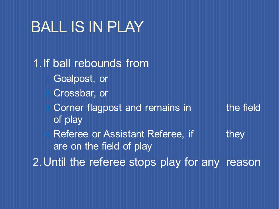BALL OUT OF PLAY Only two methods of stopping play: Whole ball crosses a boundary line The referee stops play The ball is in play at all other times!