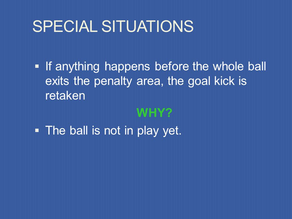 RESTART Ball is placed in the goal area Any defensive player may take kick Whole ball must leave the penalty area on first touch If ball touched prior