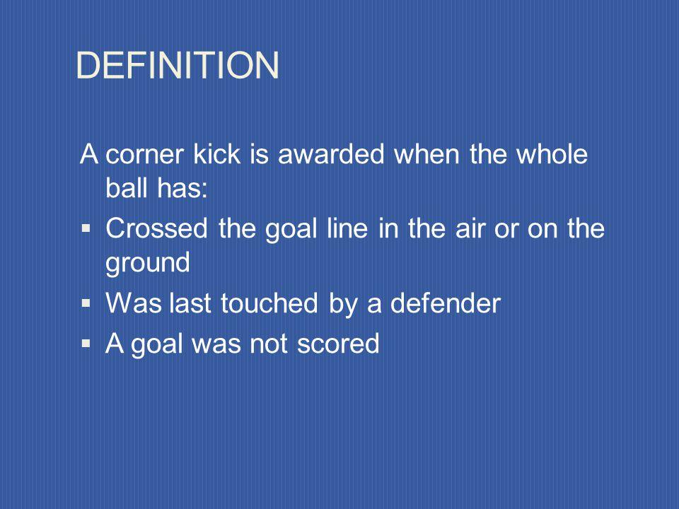 Corner Kicks 1. Definition of a corner kick 2. Where corner kick is taken 3. Ball placement 4. Encroachment 5. Additional points 6. Dangers