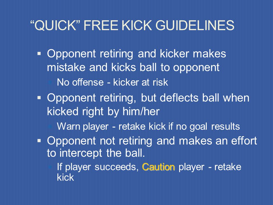 QUICK FREE KICK Do not interfere unless: Kicking team insists on 10 yards Encroachment is severe Quick restart is not taken Kicker restarting prior to