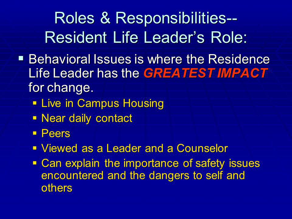 Roles & Responsibilities-- Resident Life Leaders Role: Behavioral Issues is where the Residence Life Leader has the GREATEST IMPACT for change.