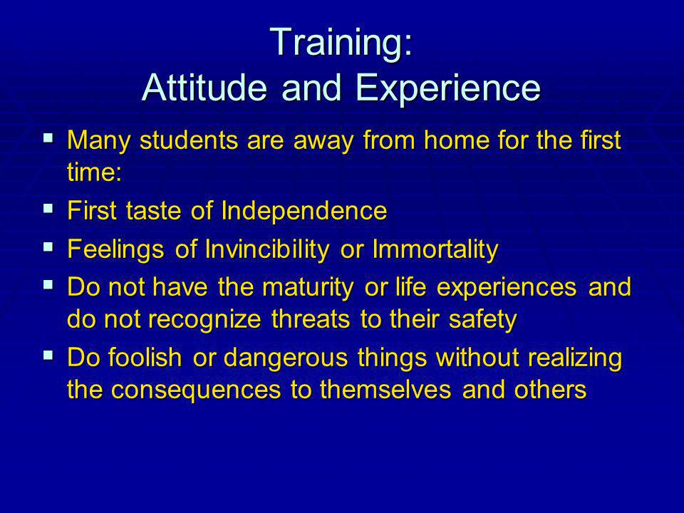 Training: Attitude and Experience Many students are away from home for the first time: Many students are away from home for the first time: First taste of Independence First taste of Independence Feelings of Invincibility or Immortality Feelings of Invincibility or Immortality Do not have the maturity or life experiences and do not recognize threats to their safety Do not have the maturity or life experiences and do not recognize threats to their safety Do foolish or dangerous things without realizing the consequences to themselves and others Do foolish or dangerous things without realizing the consequences to themselves and others